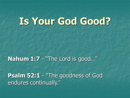 "Is Your God Good? Nahum 1:7 - ""The Lord is good…"" Psalm 52:1 - ""The goodness of God endures continually."""