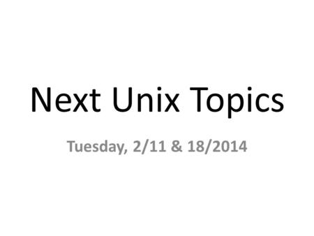 Next Unix Topics Tuesday, 2/11 & 18/2014. Change Password (by 2/14/14) ssh to account on – faclinux.cse.ohio-state.edu – stdlinux.cse.ohio-state.edu passwd.