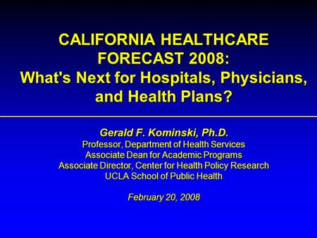 CALIFORNIA HEALTHCARE FORECAST 2008: What's Next for Hospitals, Physicians, and Health Plans? Gerald F. Kominski, Ph.D. Professor, Department of Health.