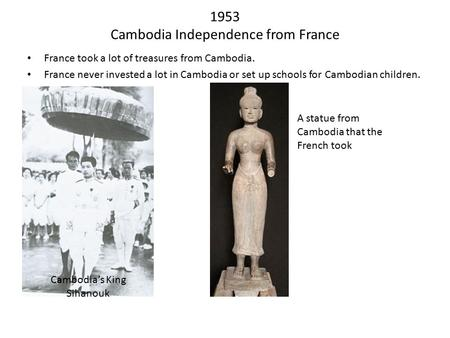 1953 Cambodia Independence from France France took a lot of treasures from Cambodia. France never invested a lot in Cambodia or set up schools for Cambodian.