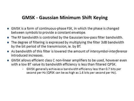 GMSK - Gaussian Minimum Shift Keying l GMSK is a form of continuous-phase FSK, in which the phase is changed between symbols to provide a constant envelope.