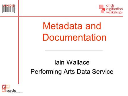 Metadata and Documentation Iain Wallace Performing Arts Data Service.