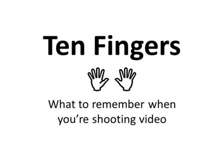 Ten Fingers   What to remember when you're shooting video.