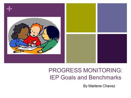 + PROGRESS MONITORING: IEP Goals and Benchmarks By Marlene Chavez.