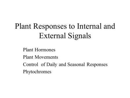 Plant Responses to Internal and External Signals Plant Hormones Plant Movements Control of Daily and Seasonal Responses Phytochromes.