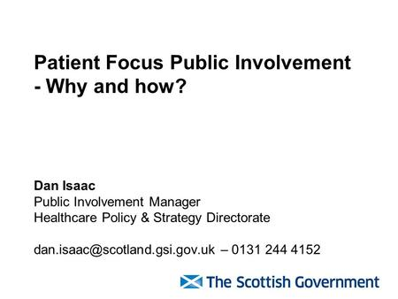 Patient Focus Public Involvement - Why and how? Dan Isaac Public Involvement Manager Healthcare Policy & Strategy Directorate