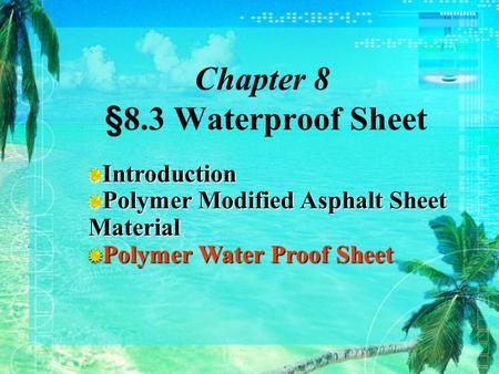 Chapter 8 §8.3 Waterproof Sheet Introduction Polymer Modified Asphalt Sheet Material Polymer Water Proof Sheet.