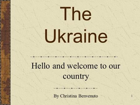 The Ukraine Hello and welcome to our country 1 By Christina Benvenuto.