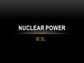 IB SL NUCLEAR POWER. WHAT IS IT? The process of generating nuclear power starts with the mining and processing of uranium and other radioactive elements.