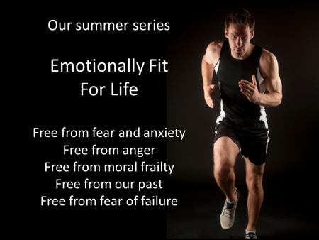 Our summer series Emotionally Fit For Life Free from fear and anxiety Free from anger Free from moral frailty Free from our past Free from fear of failure.