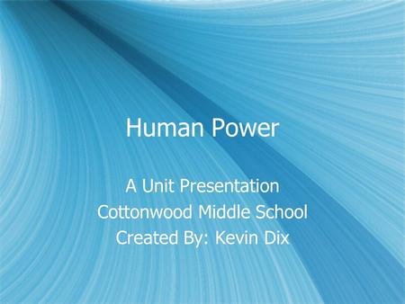 Human Power A Unit Presentation Cottonwood Middle School Created By: Kevin Dix A Unit Presentation Cottonwood Middle School Created By: Kevin Dix.