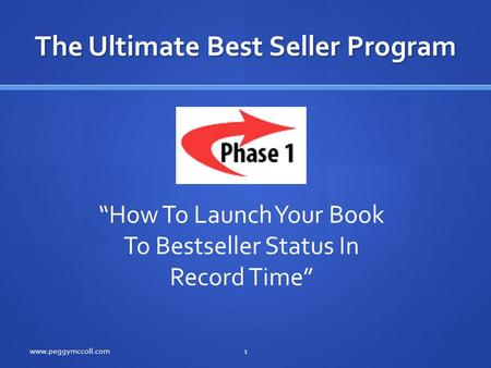 "The Ultimate Best Seller Program www.peggymccoll.com1 ""How To Launch Your Book To Bestseller Status In Record Time"""