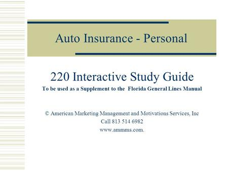 Auto Insurance - Personal 220 Interactive Study Guide To be used as a Supplement to the Florida General Lines Manual © American Marketing Management and.
