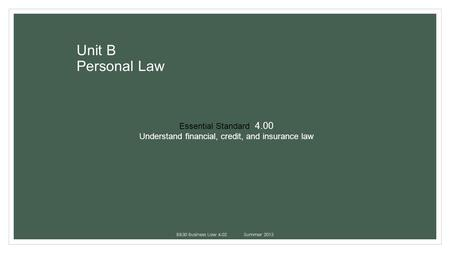 Unit B Personal Law BB30 Business Law 4.02Summer 2013 Essential Standard 4.00 Understand financial, credit, and insurance law.