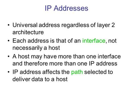 IP Addresses Universal address regardless of layer 2 architecture Each address is that of an interface, not necessarily a host A host may have more than.