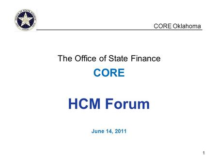 CORE Oklahoma The Office of State Finance CORE HCM Forum June 14, 2011 __________________________________________________ 1.