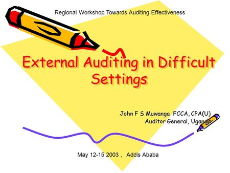 External Auditing in Difficult Settings John F S Muwanga FCCA, CPA(U) Auditor General, Uganda Regional Workshop Towards Auditing Effectiveness May 12-15.