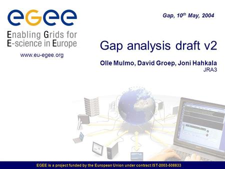 EGEE is a project funded by the European Union under contract IST-2003-508833 Gap analysis draft v2 Olle Mulmo, David Groep, Joni Hahkala JRA3 Gap, 10.