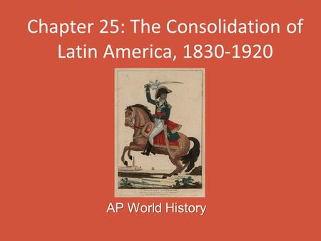 Chapter 25: The Consolidation of Latin America, 1830-1920 AP World History.