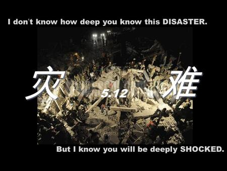 I don ' t know how deep you know this DISASTER. But I know you will be deeply SHOCKED. 灾 难 5.12.