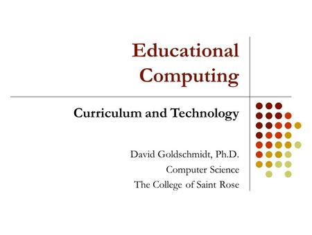 Educational Computing David Goldschmidt, Ph.D. Computer Science The College of Saint Rose Curriculum and Technology.