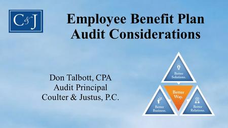 Employee Benefit Plan Audit Considerations Don Talbott, CPA Audit Principal Coulter & Justus, P.C.