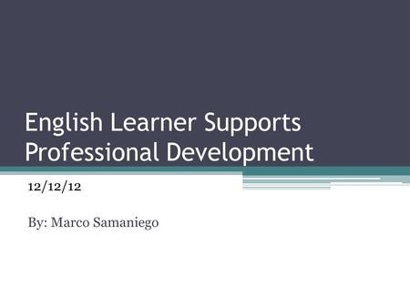 English Learner Supports Professional Development 12/12/12 By: Marco Samaniego.