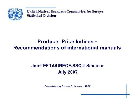 United Nations Economic Commission for Europe Statistical Division Producer Price Indices - Recommendations of international manuals Joint EFTA/UNECE/SSCU.
