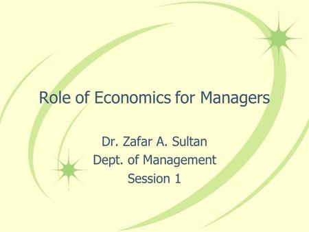 Role of Economics for Managers Dr. Zafar A. Sultan Dept. of Management Session 1.