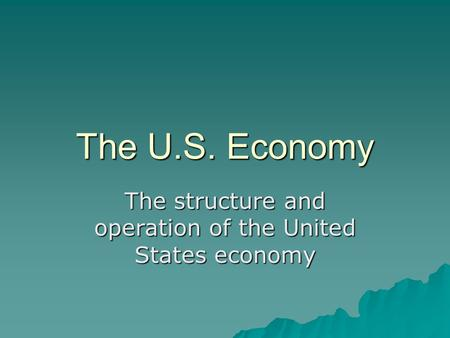 The U.S. Economy The structure and operation of the United States economy.