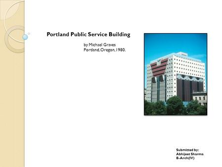 Portland Public Service Building by Michael Graves Portland, Oregon, 1980. Submitted by: Abhijeet Sharma B-Arch(IV)