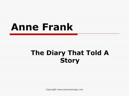 Copyright www.seomraranga.com Anne Frank The Diary That Told A Story.