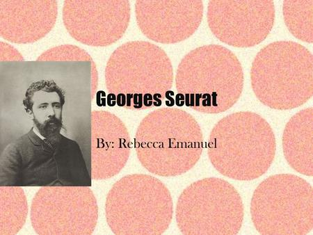 Georges Seurat By: Rebecca Emanuel. Biographical Information Born on December 2, 1859 Full name: Georges-Pierre Seurat Youngest of 3 children He was born.