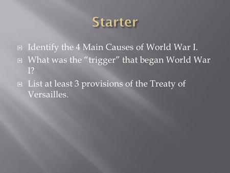 " Identify the 4 Main Causes of World War I.  What was the ""trigger"" that began World War I?  List at least 3 provisions of the Treaty of Versailles."