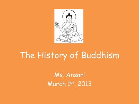 The History of Buddhism Ms. Ansari March 1 st, 2013.