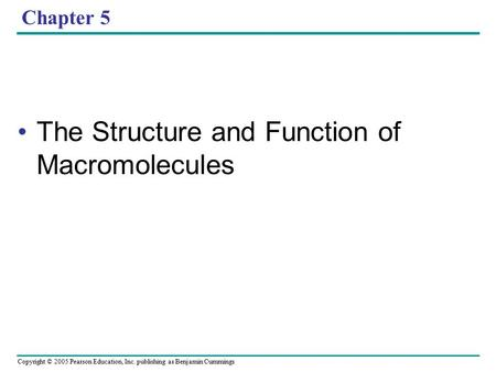 Copyright © 2005 Pearson Education, Inc. publishing as Benjamin Cummings Chapter 5 The Structure and Function of Macromolecules.