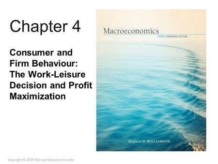 Chapter 4 Consumer and Firm Behaviour: The Work-Leisure Decision and Profit Maximization Copyright © 2010 Pearson Education Canada.
