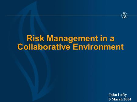 Risk Management in a Collaborative Environment John Lofty 5 March 2004.