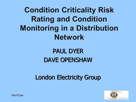 Paul Dyer Condition Criticality Risk Rating and Condition Monitoring in a Distribution Network PAUL DYER DAVE OPENSHAW London Electricity Group.