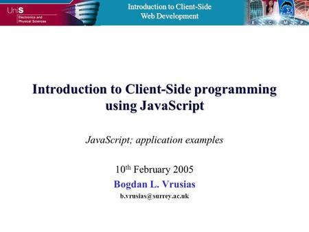 Introduction to Client-Side Web Development Introduction to Client-Side programming using JavaScript JavaScript; application examples 10 th February 2005.