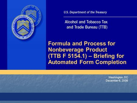 Washington, DC December 6, 2006 Formula and Process for Nonbeverage Product (TTB F 5154.1) – Briefing for Automated Form Completion.