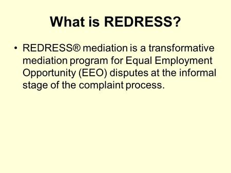 What is REDRESS? REDRESS® mediation is a transformative mediation program for Equal Employment Opportunity (EEO) disputes at the informal stage of the.