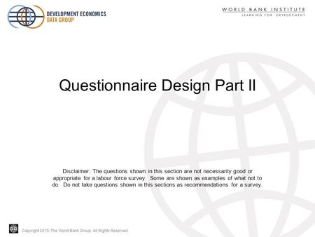 Copyright 2010, The World Bank Group. All Rights Reserved. Questionnaire Design Part II Disclaimer: The questions shown in this section are not necessarily.