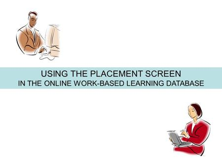 USING THE PLACEMENT SCREEN IN THE ONLINE WORK-BASED LEARNING DATABASE.