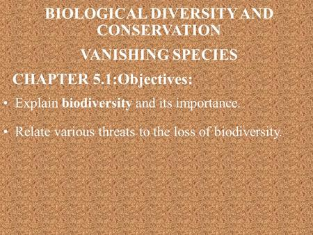 Explain biodiversity and its importance. BIOLOGICAL DIVERSITY AND CONSERVATION VANISHING SPECIES CHAPTER 5.1:Objectives: Relate various threats to the.