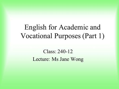 English for Academic and Vocational Purposes (Part 1) Class: 240-12 Lecture: Ms Jane Wong.