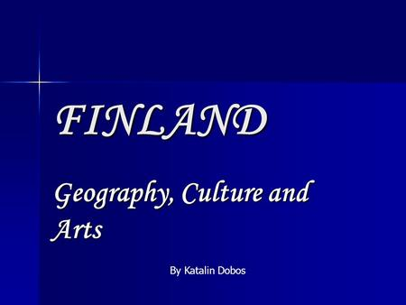 FINLAND Geography, Culture and Arts By Katalin Dobos.
