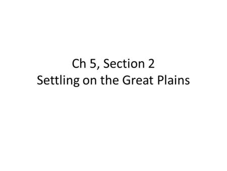 Ch 5, Section 2 Settling on the Great Plains. From 1850 to 1871, made large land grants to railroad companies, about 170 million acres. These lands valued.