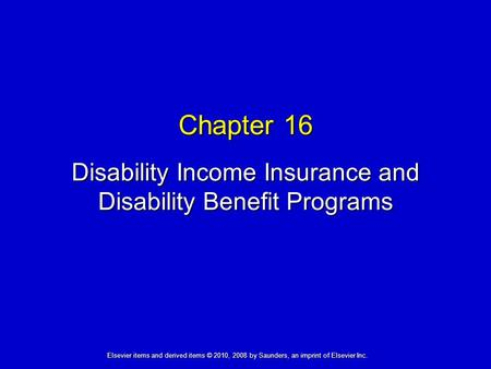 Chapter 16 Disability Income Insurance and Disability Benefit Programs Elsevier items and derived items © 2010, 2008 by Saunders, an imprint of Elsevier.