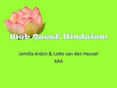 Jamilla Ardon & Lotte van den Heuvel 4AA. The origin of Hinduism lies in India, near the river Indus, which now belongs to Pakistan. The Indians called.
